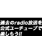 過去のradio放送を公式ユーチューブで楽しもう!!